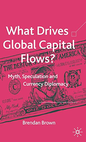What Drives Global Capital Flows?: Myth, Speculation and Currency Diplomacy: Brown, Dr Brendan