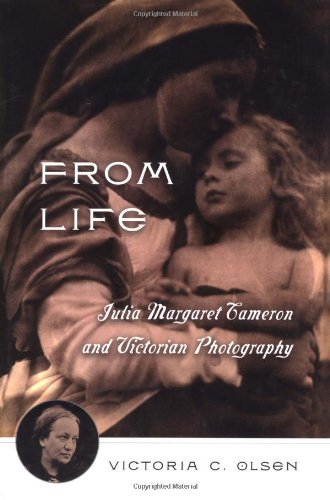 From Life: Julia Margaret Cameron & Victorian Photography: Olsen, Victoria C.