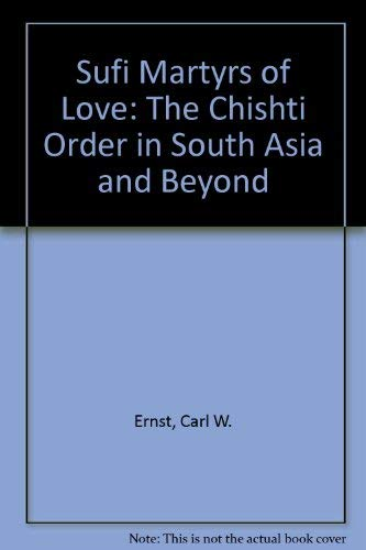 Sufi Martyrs of Love: The Chishti Order in South Asia and Beyond: Ernst, Carl W.; Lawrence, Bruce B...