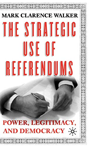 The Strategic Use of Referendums: Power, Legitimacy, and Democracy: Mark Clarence Walker