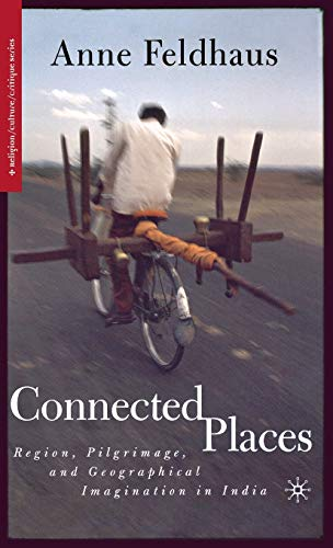 9781403963239: Connected Places: Region, Pilgrimage, and Geographical Imagination in India (Religion/Culture/Critique)
