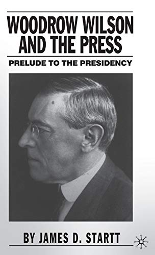 Woodrow Wilson and the Press : Prelude to the Presidency: Startt, J.