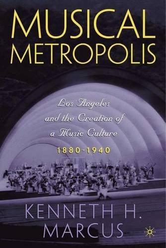 Musical Metropolis: Los Angeles and the Creation of a Music Culture, 1880-1940: Marcus, Kenneth