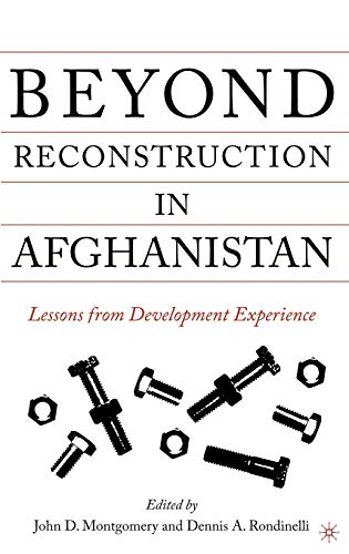 Beyond Reconstruction in Afghanistan: Lessons from Development: Editor-John D. Montgomery;