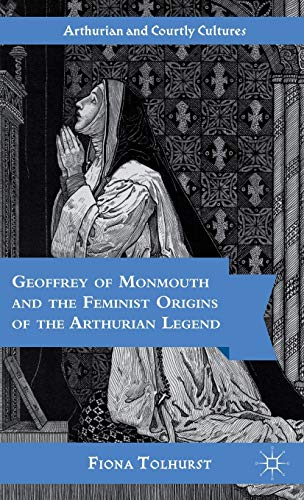 9781403965431: Geoffrey of Monmouth and the Feminist Origins of the Arthurian Legend (Arthurian and Courtly Cultures)