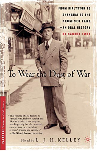 To Wear the Dust of War: From Bialystok to Shanghai to the Promised Land, an Oral History: Samuel ...