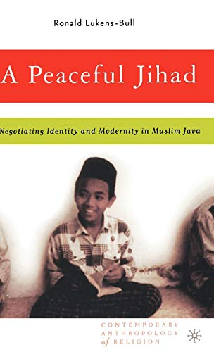 A Peaceful Jihad: Negotiating Identity and Modernity in Muslim Java (Contemporary Anthropology of ...