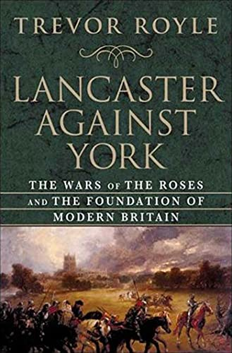 Lancaster Against York: The Wars of the Roses and the Foundation of Modern Britain: Royle, Trevor