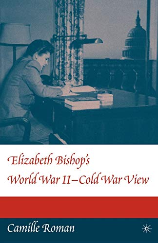 Elizabeth Bishop's World War I I - Cold War View: Camille Roman