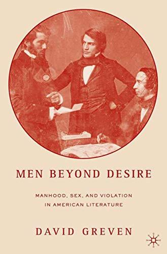 Men Beyond Desire: Manhood, Sex, and Violation in American Literature: Greven, David