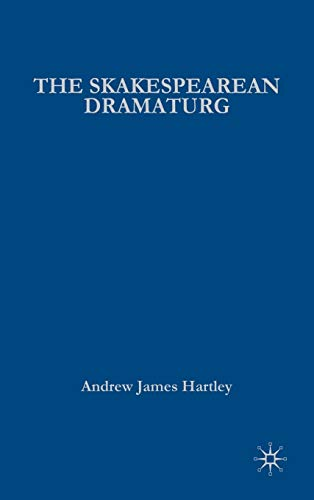 The Shakespearean Dramaturg: A Theoretical and Practical Guide: Hartley, A. J.