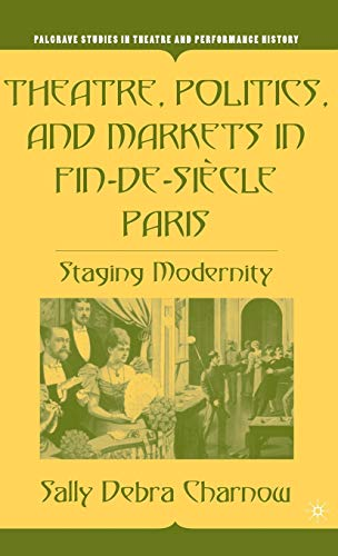 9781403970411: Theatre, Politics, and Markets in Fin-de-Siècle Paris: Staging Modernity (Palgrave Studies in Theatre and Performance History)