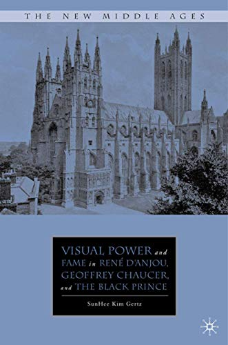 Visual Power and Fame in Rene D'anjou, Geoffrey Chaucer and the Black Prince: Gertz, Sunhee ...