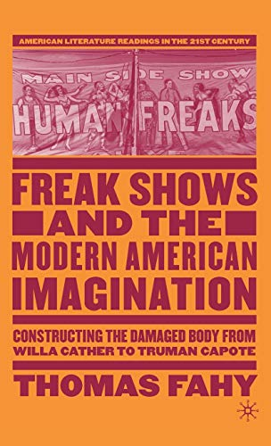 9781403974037: Freak Shows and the Modern American Imagination: Constructing the Damaged Body from Willa Cather to Truman Capote (American Literature Readings in the 21st Century)