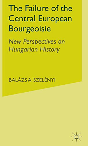 9781403974693: The Failure of the Central European Bourgeoisie: New Perspectives on Hungarian History
