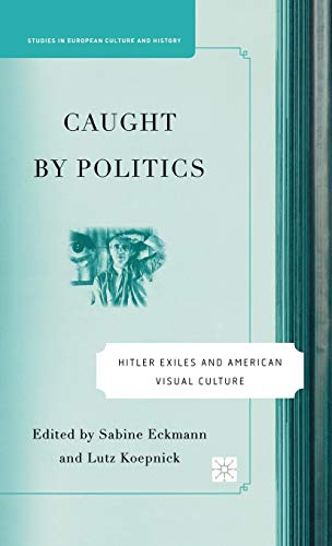 9781403974884: Caught By Politics: Hitler Exiles and American Visual Culture (Studies in European Culture and History)