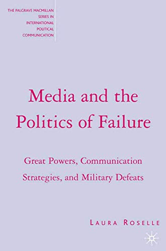9781403975256: Media and the Politics of Failure: Great Powers, Communication Strategies, and Military Defeats (The Palgrave Macmillan Series in International Political Communication)