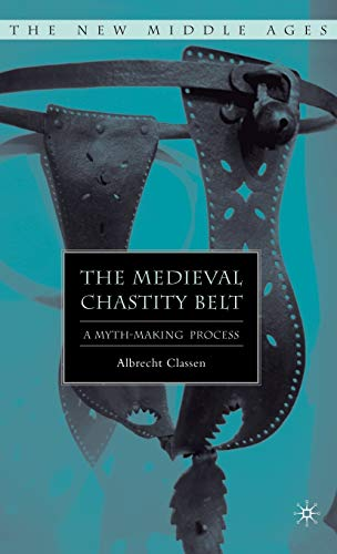 9781403975584: The Medieval Chastity Belt: A Myth-Making Process (The New Middle Ages)