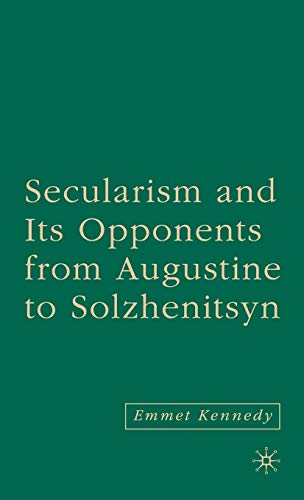 Secularism and Its Opponents from Augustine to Solzhenitsyn: Emmet Kennedy