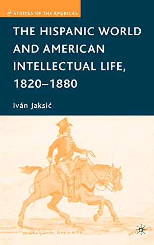 The Hispanic World and American Intellectual Life, 1820-1880 (Studies of the Americas): Jaksic, ...