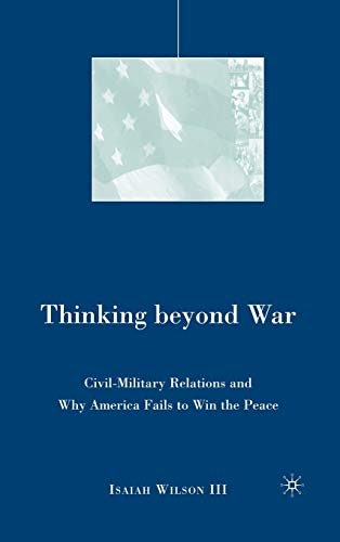 9781403981998: Thinking beyond War: Civil-Military Relations and Why America Fails to Win the Peace