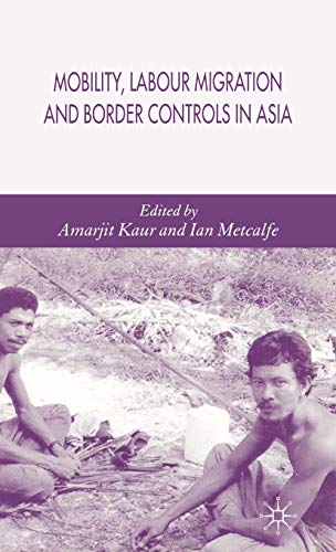 Mobility, Labour Migration and Border Controls in Asia: Edited by Amarjiit Kaur and Ian Metcalfe