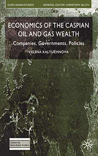 Economics of the Caspian Oil and Gas Wealth: Companies, Governments, Policies: Yelena Kalyuzhnova