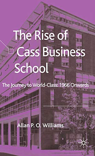 The Rise of Cass Business School : The Journey to World-Class: 1966 Onwards: Williams, Allan P.O.