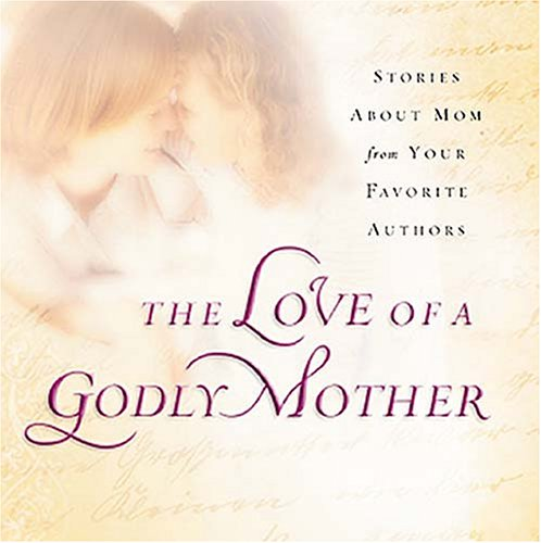 The Love of a Godly Mother: Stories about Mom from your favorite authors: Thomas Nelson