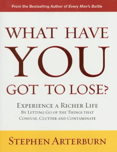 What Have You Got to Lose?: Experience a Richer Life by Letting Go of the Things That Confuse, Clutter and Contaminate (9781404104921) by Stephen Arterburn