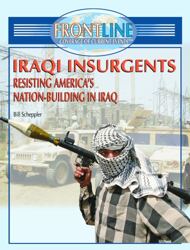 Iraqi Insurgents: Resisting America's Nation-Building in Iraq (FRONTLINE COVERAGE OF CURRENT EVENTS) (9781404202771) by Bill Scheppler