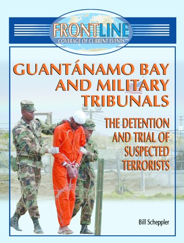Guantanamo Bay And Military Tribunals: The Detention and Trial of Suspected terrorists (FRONTLINE COVERAGE OF CURRENT EVENTS) (9781404202788) by Bill Scheppler