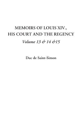 Memoirs of Louis XIV., His Court and the Regency, Volume 13 & 14 &15: Duc de Saint-Simon