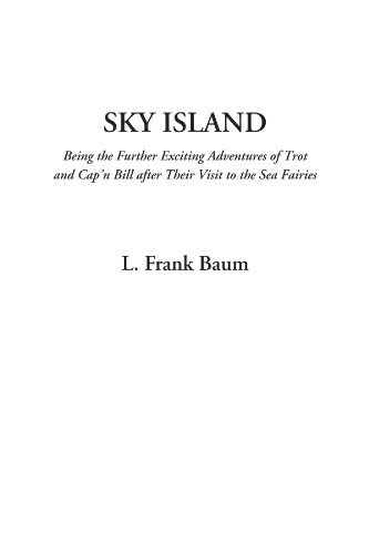 Sky Island (Being the Further Exciting Adventures of Trot and Cap'n Bill after Their Visit to the Sea Fairies) (9781404329492) by L. Frank Baum