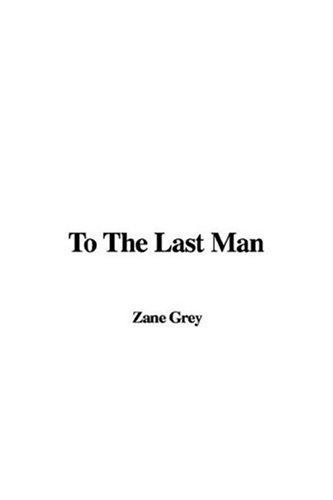 To the Last Man: Zane Grey