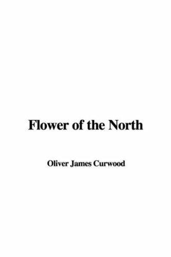 Flower of the North (9781404350458) by James Oliver Curwood