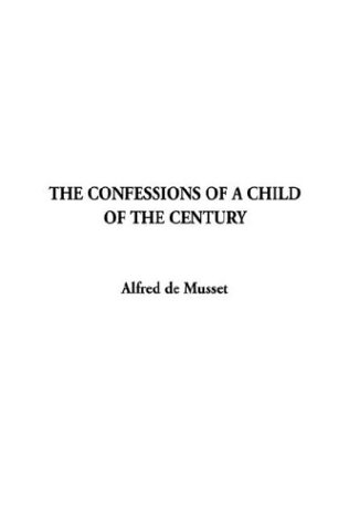Confession of A Child of The Century,: Alfred de Musset