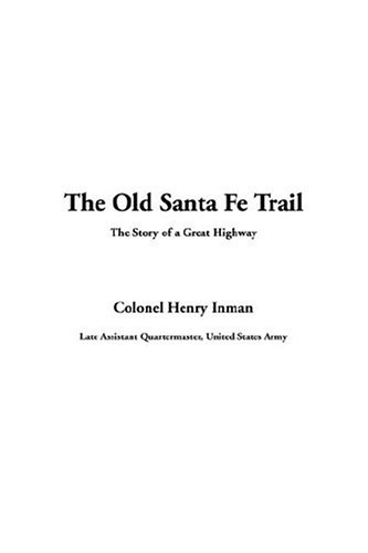 The Old Santa Fe Trail The Story of a Great Highway: Inman, Colonel Henry