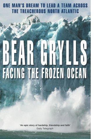 Facing the Frozen Ocean : One Man's: Grylls, Bear