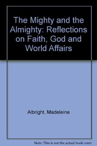 The Mighty and the Almighty: Reflections on Faith, God and World Affairs (1405093145) by Albright, Madeleine