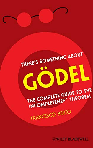 There's Something About Gdel: The Complete Guide to the Incompleteness Theorem: Francesco Berto