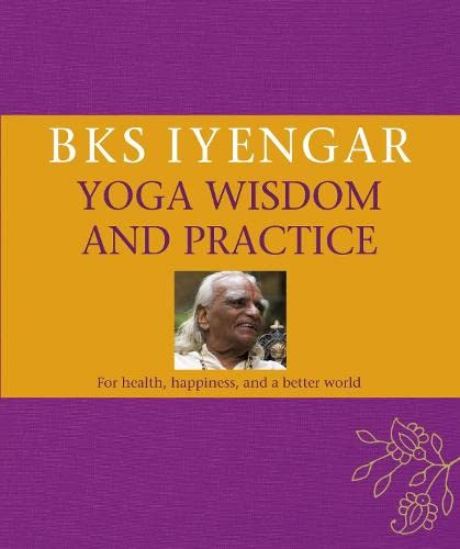 Yoga Wisdom and Practice: For Health, Happiness, and a Better World: B.K.S. Iyengar
