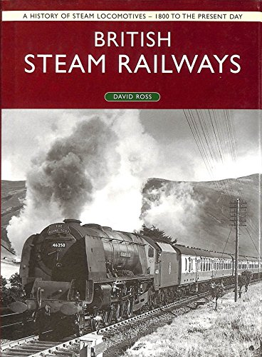 British Steam Railways: A History of Steam Locomotives - 1800 to the Present Day: Ross, David