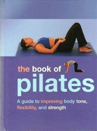 9781405431675: The Book of Pilates: A Guide to Improving Body Tone, Flexibility, and Strength