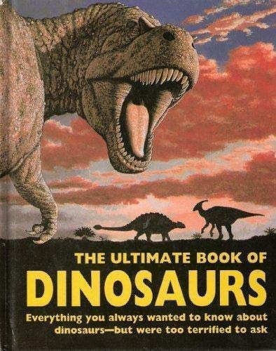 The Ultimate Book of Dinosaurs: Everything You Always Wanted to Know About Dinosaurs--but Were Too ...