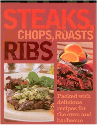 Steaks, Chops, Roasts & Ribs: Packed With Delicious Recipes for the Oven and Barbecue