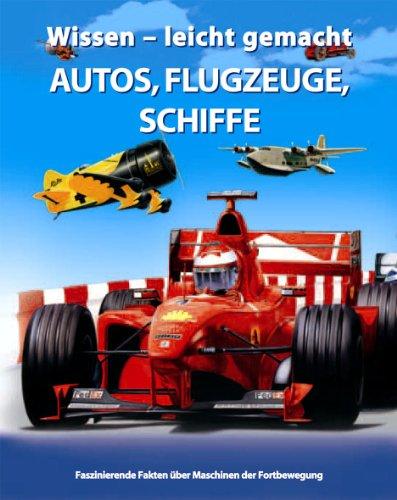 Wissen - leicht gemacht. Autos, Flugzeuge, Schiffe. Faszinierende Fakten über Maschinen der Fortbewegung