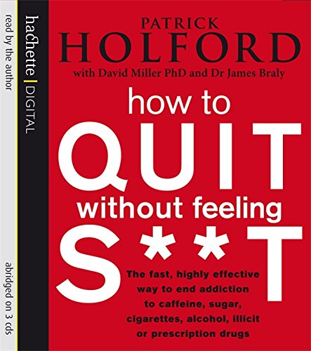 9781405505123: How To Quit Without Feeling S**t: The Fast, Highly Effective Way to End Addiction to Caffeine, Sugar, Cigarettes, Alcohol, Illicit or Prescription Drugs
