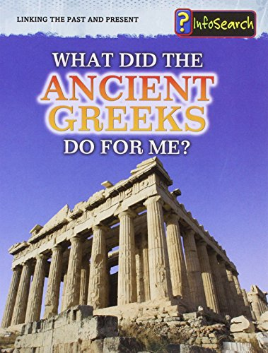 9781406254563: What Did the Ancient Greeks Do for Me? (Infosearch: Linking the Past and Present)