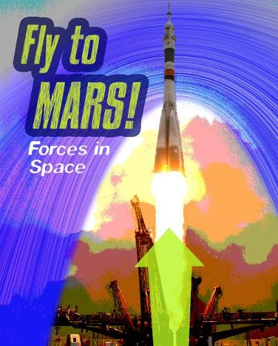 Fly to Mars: Forces in Space (Feel The Force): Spilsbury, Louise; Spilsbury, Richard